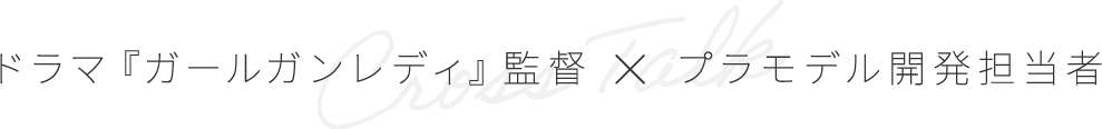 ドラマ『ガールガンレディ』監督×プラモデル開発担当者
